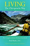 Living the Chiropractic Way - the Complete Lifetime Wellness Guide, Brad Burke, 159858085X