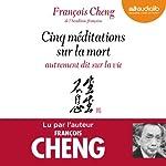 Cinq méditations sur la mort autrement dit sur la vie | François Cheng