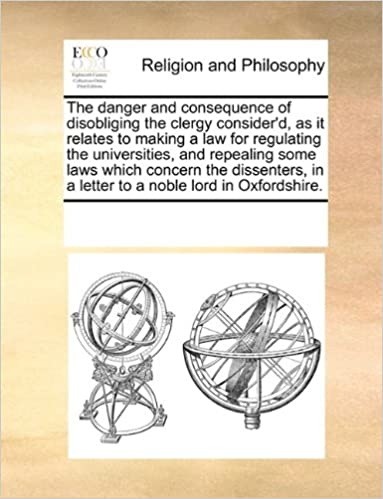 Book The danger and consequence of disobliging the clergy consider'd, as it relates to making a law for regulating the universities, and repealing some ... in a letter to a noble lord in Oxfordshire.