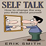 Self Talk: How to change the way you think about yourself with self talk | Erik Smith