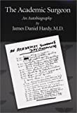 The Academic Surgeon Vol. 1 : An Autobiography, Hardy, James Daniel, 0966517555