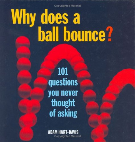 Why Does a Ball Bounce?: 101 Questions You Never Thought of Asking