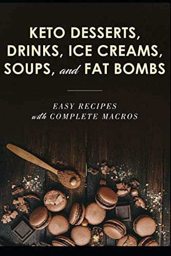 KETO DESSERTS, DRINKS, ICE CREAMS, SOUPS, AND FAT BOMBS; EASY RECIPES WITH COMPLETE MACROS by TALAT AKHTAR