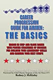 Career Progression Guide For Airmen:  The Basics : March in Step and Close Ranks with Proven Strategies of Success for Building Your Leadership Skills and Earning Your Next Stripe