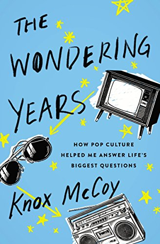 The Wondering Years: How Pop Culture Helped Me Answer Life's Biggest Questions (Seemed Like A Good Idea At The Time)