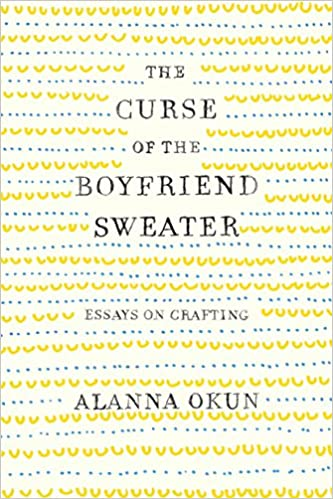 the curse of the boyfriend sweater essays on crafting alanna okun  the curse of the boyfriend sweater essays on crafting alanna okun   amazoncom books