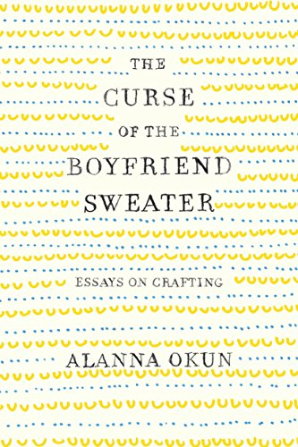 The Curse of the Boyfriend Sweater: Essays on Crafting by Flatiron Books