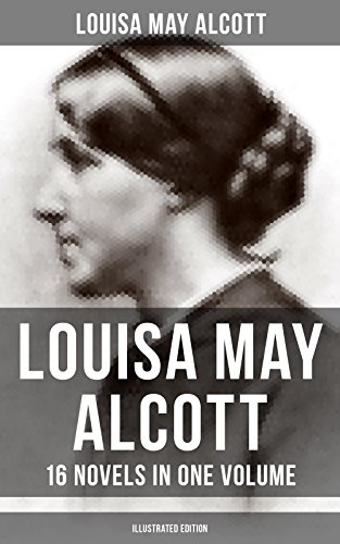 Louisa May Alcott: 16 Novels in One Volume (Illustrated Edition): Moods, The Mysterious Key and What It Opened, An Old Fashioned Girl, Eight Cousins, Rose ... The Abbot's Ghost, A ()