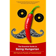 The Essential Guide to Being Hungarian: 50 Facts & Facets of Nationhood