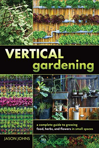 Vertical Gardening: A Complete Guide to Growing Food, Herbs, and Flowers in Small Spaces (Groundswell Books) by [Johns, Jason]