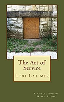 The Art of Service: A Collection of Haiku Poems by [Latimer, Lori]