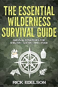 The Essential Wilderness Survival Guide: Survival Strategies for Shelter, Water, Fire, Food by [Edelson, Rick]