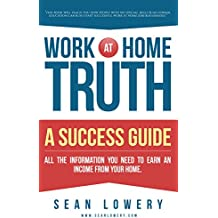Work At Home Truth - A Success Guide: All the Information You Need to Earn an Income From Your Home