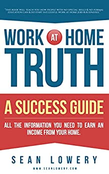 Work At Home Truth - A Success Guide: All the Information You Need to Earn an Income From Your Home by [Lowery, Sean]