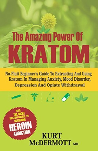 The Amazing Power Of Kratom: No-Fluff Beginner's Guide To Extracting and Using Kratom In Managing Anxiety, Mood Disorder, Depression And Opiate Withdrawal