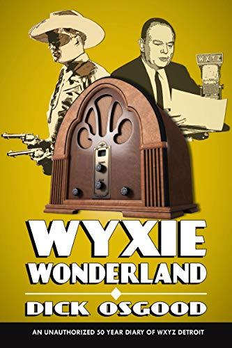 WYXIE Wonderland: An Unauthorized 50-Year Diary of WXYZ Detroit por Dick Osgood