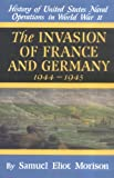 The Invasion of France and Germany: 1944-1945 (History of United States Naval Operations in World War II) (v. 11)