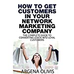 How to Get Customers in Your Network Marketing Company: The Complete Guide to Converting Leads to Loyal Customers | Argena Olivis