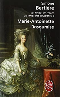 Les Reines de France au temps des Bourbons, tome 4 : Marie Antoinette L'insoumise par Bertière