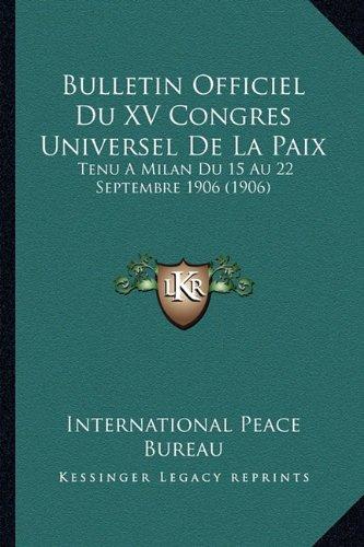 Bulletin Officiel Du XV Congres Universel De La Paix: Tenu A Milan Du 15 Au 22 Septembre 1906 (1906) (French Edition) pdf epub