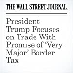 President Trump Focuses on Trade With Promise of 'Very Major' Border Tax | Carol E. Lee,Damian Paletta