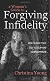 A Woman's Guide to Forgiving Infidelity - How to Save Your Self-esteem and Restore Trust, Christina Young, 1907498591