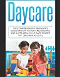 Daycare: The Comprehensive Beginner's Guide on How to Run a Nourishing and Successful Child Care Center for Children Ages 0-5