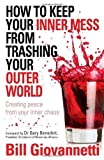 How to Keep Your Inner Mess From Trashing Your Outer World: Creating Peace from Your Inner Chaos by Bill Giovannetti (2009-01-04)