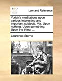 Yorick's Meditations upon Various Interesting and Important Subjects Viz upon Nothing upon Something upon the Thing, Laurence Sterne, 114065313X