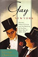 Gay New York: Gender, Urban Culture, and the Making of the Gay Male World 1890-1940