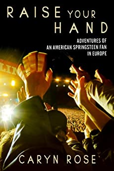 Raise Your Hand: Adventures of an American Springsteen Fan in Europe by [Rose, Caryn]