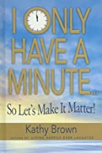 I Only Have A Minute...So Let's Make It Matter