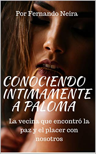 Conociendo íntimamente a Paloma: La vecina que encontró la paz y el placer con nosotros por Neira , Fernando