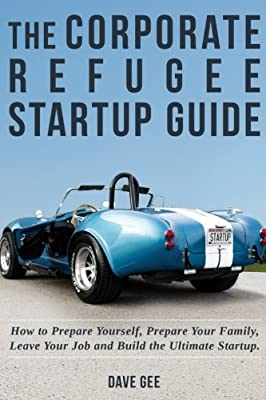The Corporate Refugee Startup Guide: How to Prepare Yourself, Prepare Your Family, Leave Your Job and Build the Ultimate Startup.
