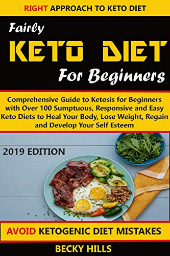 FAIRLY KETO DIET FOR BEGINNERS: Comprehensive Guide to Ketosis for Beginners with Over 100 Sumptuous, Responsive and Easy Keto Diets to Heal Your Body,Lose Weight, Regain and Develop Your Self Esteem by Becky Hills