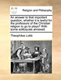 An Answer to That Important Question, Whether It Is Lawful for the Professors of the Christian Religion to Go to Plays? with Some Soliloquies Annexed, Theophilus Lobb, 1140748602