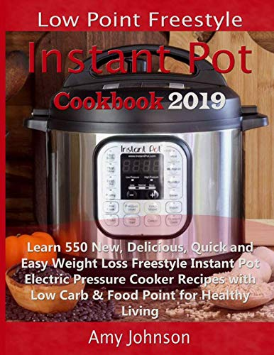 Low Point Freestyle Instant Pot Cookbook 2019: Learn 550 New, Delicious, Quick and Easy Weight Loss Freestyle Instant Pot Electric Pressure Cooker Recipes with Low Carb & Food Point for Healthy Living by Amy Johnson