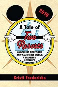 A Tale of Two Resorts: Comparing Disneyland and Walt Disney World - A Traveler's Reference by [Fredericks, Kristi]