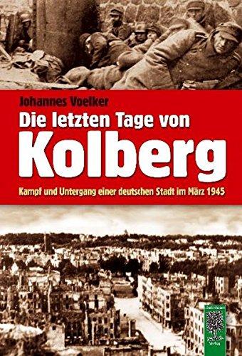 Die letzten Tage von Kolberg: Kampf und Untergang einer deutschen Stadt im März 1945