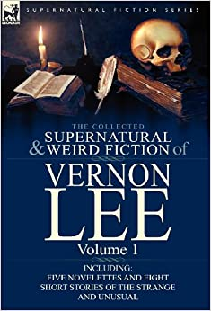 Book The Collected Supernatural and Weird Fiction of Vernon Lee: Volume 1-Including Five Novelettes and Eight Short Stories of the Strange and Unusual