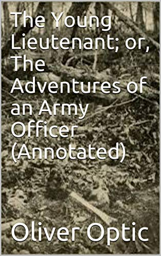 The Young Lieutenant; or, The Adventures of an Army Officer (Annotated) por Oliver Optic