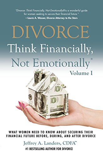 DIVORCE: Think Financially, Not Emotionally® Volume I: What Women Need To Know About Securing Their Financial Future Before, During, And After Divorce