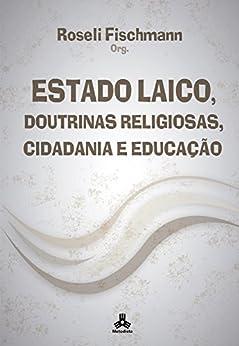 Estado Laico, Doutrinas Religiosas, Cidadania e Educação por [Fischmann, Roseli]