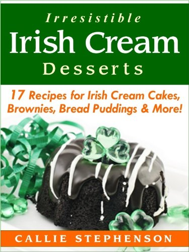 Irresistible Irish Cream Desserts: 17 Recipes for Irish Cream Cakes, Brownies, Bread Puddings & More!