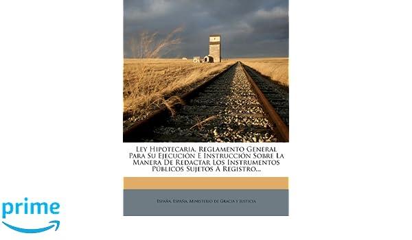 Ley Hipotecaria, Reglamento General Para Su Ejecución E Instrucción Sobre La Manera De Redactar Los Instrumentos Públicos Sujetos A Registro.