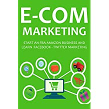 E-COMMERCE MARKETING (3 in 1 bundle): START AN FBA AMAZON BUSINESS AND LEARN  FACEBOOK - TWITTER MARKETING
