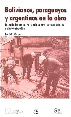 Bolivianos, Paraguayos y Argentinos En La Obra: Identidades Etnico-Nacionales Entre Los Trabajadores de La Construccion: Amazon.es: Patricia Vargas: Libros
