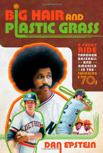 Big Hair and Plastic Grass: A Funky Ride Through Baseball and America in the Swinging '70s pdf epub