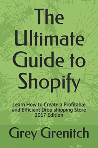 The Ultimate Guide to Shopify: Learn How to Create a Profitable and Efficient Drop shipping Store 2017 Edition