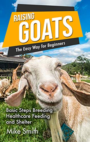 Raising Goats the Easy Way for Beginners: Basic Steps Breeding Healthcare Feeding and Shelter by [Mike Smith]